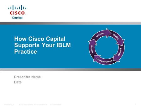 © 2008 Cisco Systems, Inc. All rights reserved.Cisco ConfidentialPresentation_ID 1 How Cisco Capital Supports Your IBLM Practice Presenter Name Date.