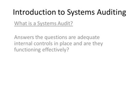 Introduction to Systems Auditing What is a Systems Audit? Answers the questions are adequate internal controls in place and are they functioning effectively?