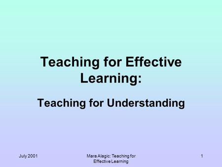 July 2001Mara Alagic: Teaching for Effective Learning 1 Teaching for Effective Learning: Teaching for Understanding.