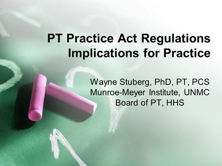 PT Practice Act Regulations Implications for Practice Wayne Stuberg, PhD, PT, PCS Munroe-Meyer Institute, UNMC Board of PT, HHS.