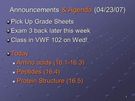 1 Announcements & Agenda (04/23/07) Pick Up Grade Sheets Exam 3 back later this week Class in VWF 102 on Wed! Today Amino acids (16.1-16.3) Amino acids.