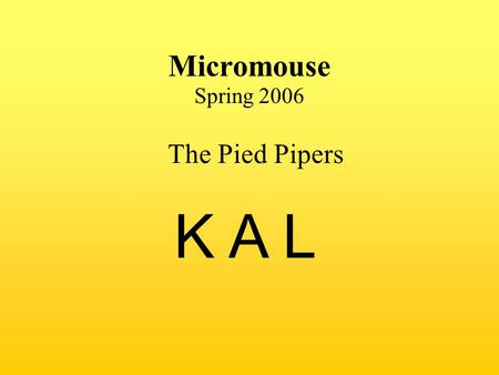 Micromouse Spring 2006 K A L The Pied Pipers. The Pied Pipers: Joanne – Programming Ken – Hardware Alyssa – Hardware Introduction of Team and Roles.
