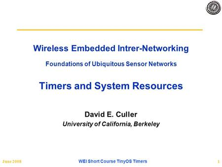 June 2008 WEI Short Course TinyOS Timers 1 Wireless Embedded Intrer-Networking Foundations of Ubiquitous Sensor Networks Timers and System Resources David.