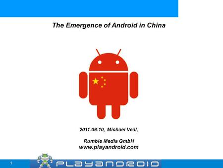 The Emergence of Android in China 2011.06.10, Michael Veal, Rumble Media GmbH www.playandroid.com 1.