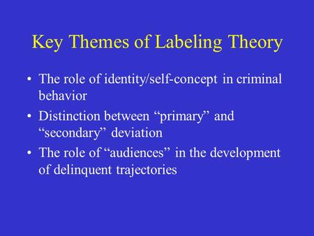 "Key Themes of Labeling Theory The role of identity/self-concept in criminal behavior Distinction between ""primary"" and ""secondary"" deviation The role of."