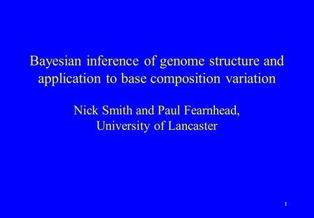 1 Bayesian inference of genome structure and application to base composition variation Nick Smith and Paul Fearnhead, University of Lancaster.