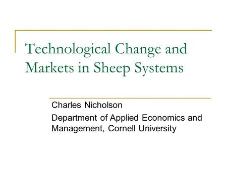 Technological Change and Markets in Sheep Systems Charles Nicholson Department of Applied Economics and Management, Cornell University.