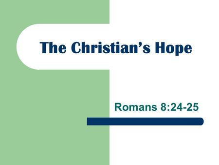 The Christian's Hope Romans 8:24-25. For we were saved in this hope, but hope that is seen is not hope; for why does one still hope for what he sees?