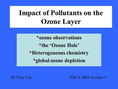 Impact of Pollutants on the Ozone Layer *ozone observations *the 'Ozone Hole' *Heterogeneous chemistry *global ozone depletion Dr Tony Cox ERCA 2004 -Lecture.