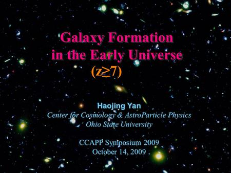 Galaxy Formation in the Early Universe Haojing Yan Center for Cosmology & AstroParticle Physics Ohio State University CCAPP Symposium 2009 October 14,