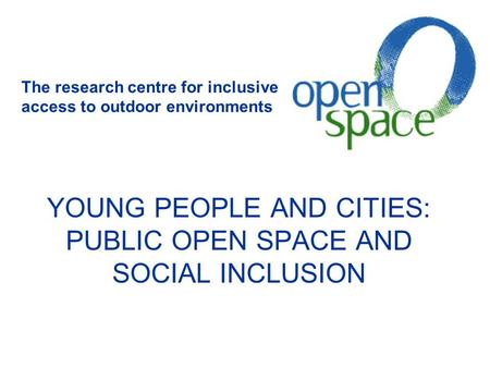 YOUNG PEOPLE AND CITIES: PUBLIC OPEN SPACE AND SOCIAL INCLUSION The research centre for inclusive access to outdoor environments.