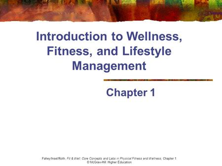 Introduction to Wellness, Fitness, and Lifestyle Management Chapter 1 Fahey/Insel/Roth, Fit & Well: Core Concepts and Labs in Physical Fitness and Wellness,