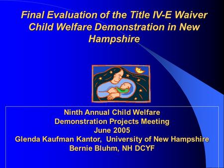 Final Evaluation of the Title IV-E Waiver Child Welfare Demonstration in New Hampshire Ninth Annual Child Welfare Demonstration Projects Meeting June 2005.