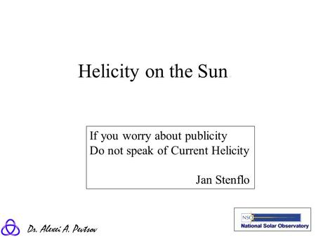 Dr. Alexei A. Pevtsov Helicity on the Sun. If you worry about publicity Do not speak of Current Helicity Jan Stenflo.