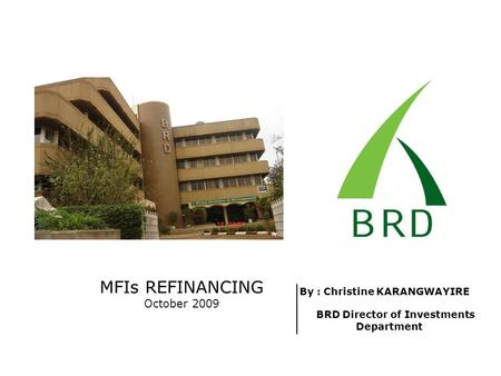 MFIs REFINANCING October 2009 By : Christine KARANGWAYIRE BRD Director of Investments Department.