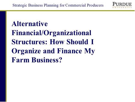 Strategic Business Planning for Commercial Producers Alternative Financial/Organizational Structures: How Should I Organize and Finance My Farm Business?