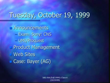 MG 506 (Fall 1999): Class 6 (10/19/99) Tuesday, October 19, 1999 n Announcements –Exam: Sony: CNS –UMI/Proquest n Product Management n Web Sites n Case: