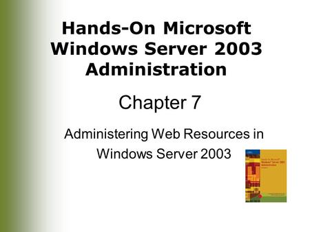 Hands-On Microsoft Windows Server 2003 Administration Chapter 7 Administering Web Resources in Windows Server 2003.