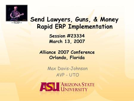 Send Lawyers, Guns, & Money Rapid ERP Implementation Max Davis-Johnson AVP - UTO Session #23334 March 13, 2007 Alliance 2007 Conference Orlando, Florida.