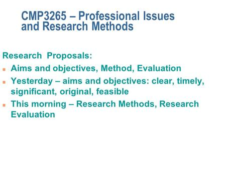 CMP3265 – Professional Issues and Research Methods Research Proposals: n Aims and objectives, Method, Evaluation n Yesterday – aims and objectives: clear,