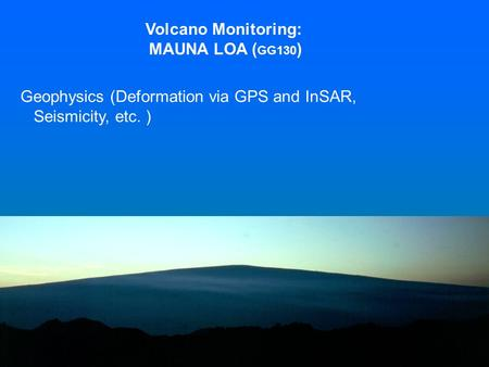 Volcano Monitoring: MAUNA LOA ( GG130 ) Geophysics (Deformation via GPS and InSAR, Seismicity, etc. )