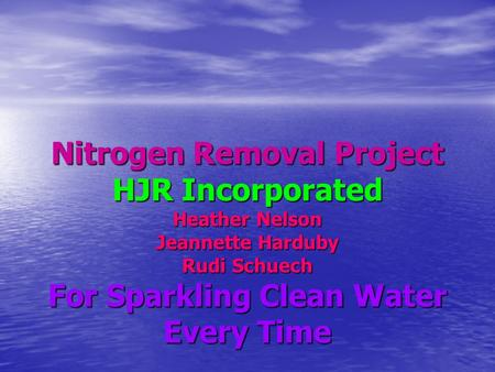 Nitrogen Removal Project HJR Incorporated Heather Nelson Jeannette Harduby Rudi Schuech For Sparkling Clean Water Every Time.