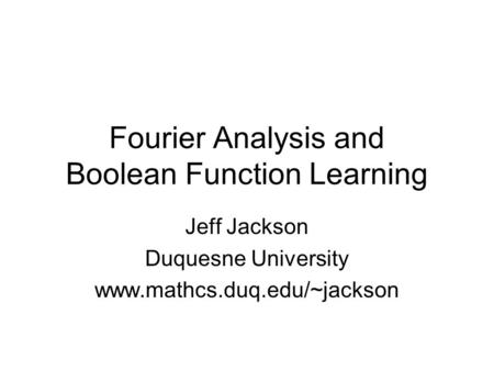 Fourier Analysis and Boolean Function Learning Jeff Jackson Duquesne University www.mathcs.duq.edu/~jackson.