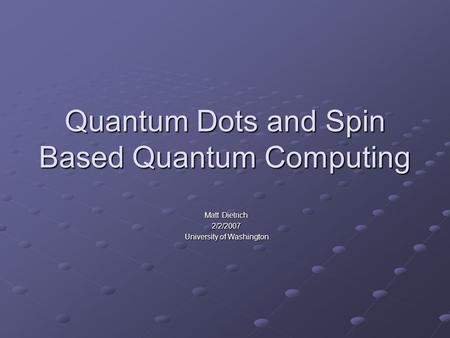 Quantum Dots and Spin Based Quantum Computing Matt Dietrich 2/2/2007 University of Washington.