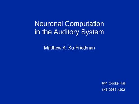 Neuronal Computation in the Auditory System Matthew A. Xu-Friedman 641 Cooke Hall 645-2363 x202.