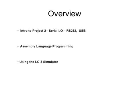 Overview Intro to Project 2 - Serial I/O – RS232, USB Assembly Language Programming Using the LC-3 Simulator.