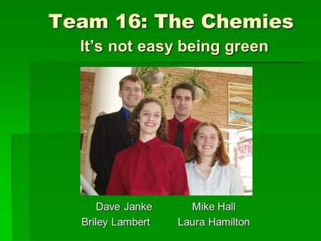 Team 16: The Chemies It's not easy being green Dave JankeMike Hall Briley LambertLaura Hamilton.