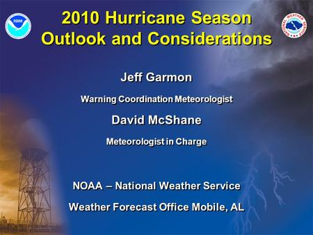 2010 Hurricane Season Outlook and Considerations Jeff Garmon Warning Coordination Meteorologist David McShane Meteorologist in Charge NOAA – National Weather.
