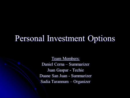 Personal Investment Options Team Members: Daniel Cerna – Summarizer Juan Gaspar - Techie Duane San Juan - Summarizer Sadia Tarannum – Organizer.