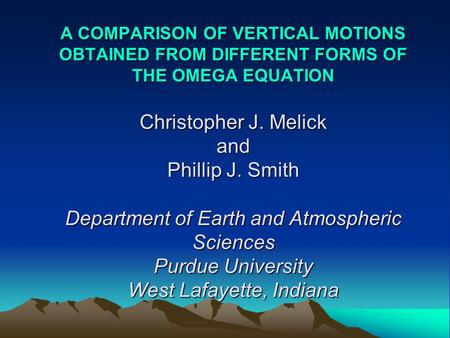 A COMPARISON OF VERTICAL MOTIONS OBTAINED FROM DIFFERENT FORMS OF THE OMEGA EQUATION Christopher J. Melick and Phillip J. Smith Department of Earth and.