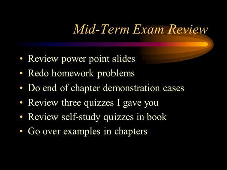 Mid-Term Exam Review Review power point slides Redo homework problems Do end of chapter demonstration cases Review three quizzes I gave you Review self-study.