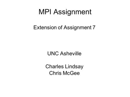MPI Assignment Extension of Assignment 7 UNC Asheville Charles Lindsay Chris McGee.