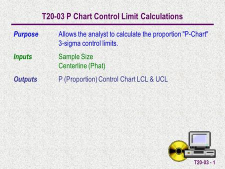 T20-03 - 1 T20-03 P Chart Control Limit Calculations Purpose Allows the analyst to calculate the proportion P-Chart 3-sigma control limits. Inputs Sample.