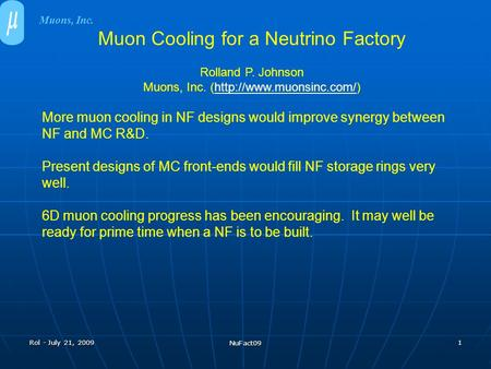 Rol - July 21, 2009 NuFact09 1 Muon Cooling for a Neutrino Factory Rolland P. Johnson Muons, Inc. (http://www.muonsinc.com/)http://www.muonsinc.com/ More.