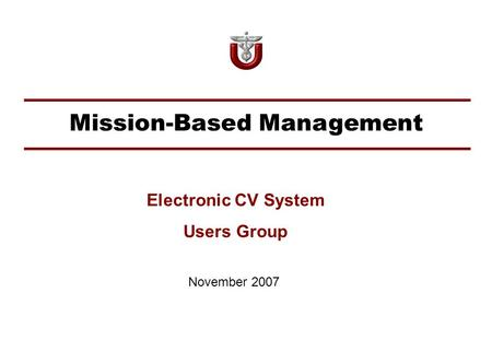 Mission-Based Management November 2007 Electronic CV System Users Group.