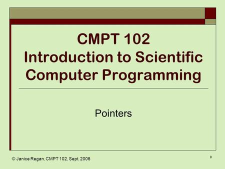 © Janice Regan, CMPT 102, Sept. 2006 0 CMPT 102 Introduction to Scientific Computer Programming Pointers.