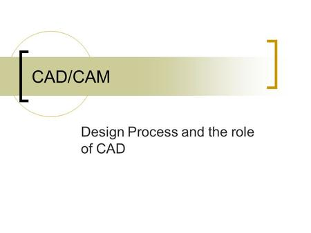 CAD/CAM Design Process and the role of CAD. Design Process Engineering and manufacturing together form largest single economic activity of western civilization.