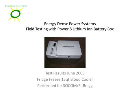 Energy Dense Power Systems Field Testing with Power 8 Lithium Ion Battery Box Test Results June 2009 Fridge Freeze 15qt Blood Cooler Performed for SOCOM/Ft.