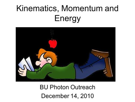 Kinematics, Momentum and Energy BU Photon Outreach December 14, 2010.