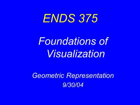 ENDS 375 Foundations of Visualization Geometric Representation 9/30/04.