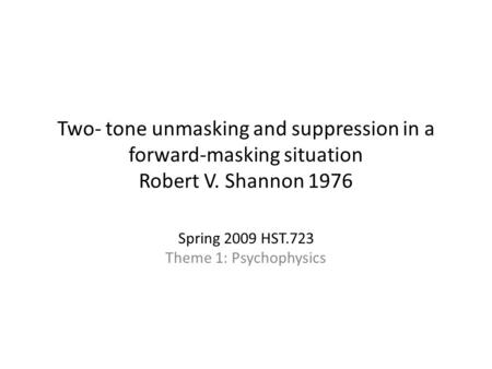 Two- tone unmasking and suppression in a forward-masking situation Robert V. Shannon 1976 Spring 2009 HST.723 Theme 1: Psychophysics.