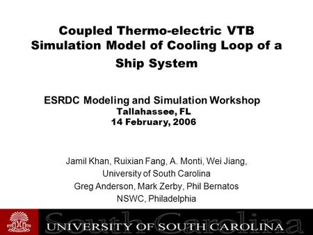 Coupled Thermo-electric VTB Simulation Model of Cooling Loop of a Ship System Jamil Khan, Ruixian Fang, A. Monti, Wei Jiang, University of South Carolina.