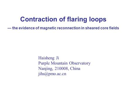 Contraction of flaring loops — the evidence of magnetic reconnection in sheared core fields Haisheng Ji Purple Mountain Observatory Nanjing, 210008, China.