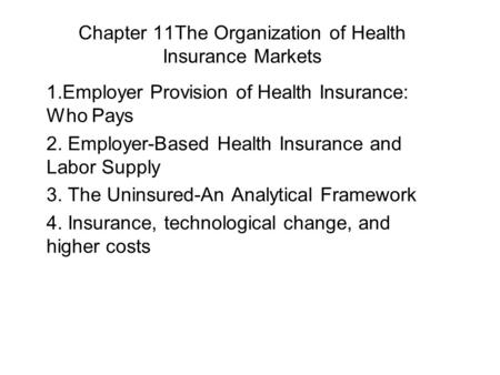 Chapter 11The Organization of Health Insurance Markets 1.Employer Provision of Health Insurance: Who Pays 2. Employer-Based Health Insurance and Labor.