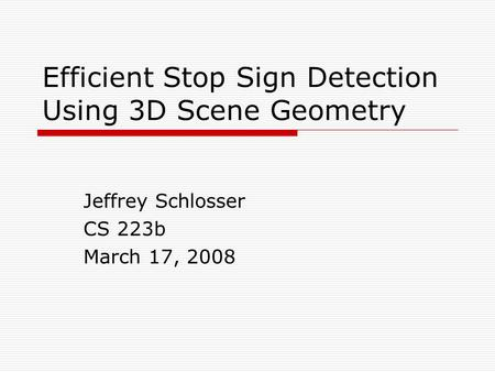 Efficient Stop Sign Detection Using 3D Scene Geometry Jeffrey Schlosser CS 223b March 17, 2008.