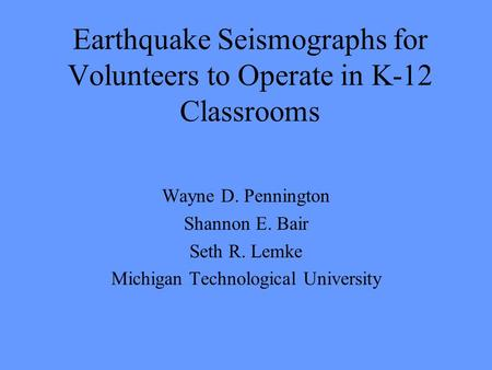 Earthquake Seismographs for Volunteers to Operate in K-12 Classrooms Wayne D. Pennington Shannon E. Bair Seth R. Lemke Michigan Technological University.